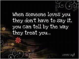 When someone loves you, they don't have to say it, you can tell by the way they treat you...
