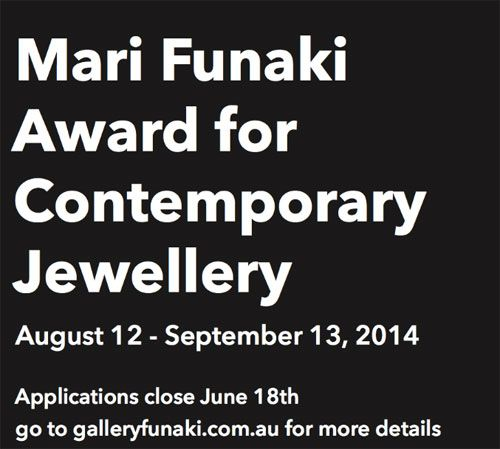 Mari Funaki Award for Contemporary Jewellery Place: Gallery Funaki (Melbourne, Australia) 12.Aug.2014 - 13.Sep.2014 DEADLINE: 18.Jun.2014 website: galleryfunaki.com.au mail: award@galleryfunaki.com.au