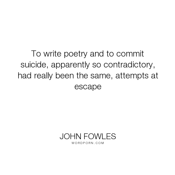 "John Fowles - ""To write poetry and to commit suicide, apparently so contradictory, had really been..."". poetry, suicide, escape"