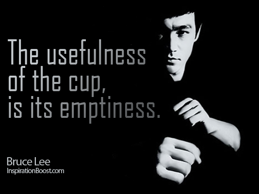 The usefulness of the cup, is its emptiness. -Bruce Lee
