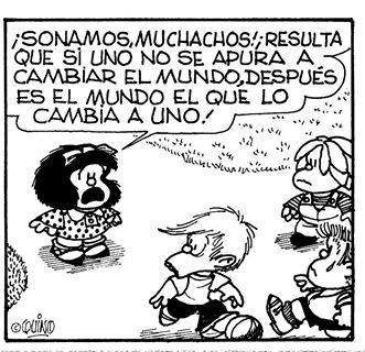 Guys It Turns Out That If You Don T Hurry Up And Change The World Then It S The World That Changes You Mafalda Quotes Words Humor