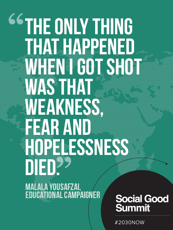 The only thing that happened when I got shot was that weakness, fear and hopelessness died. - Malala Yousafzai / 2013 Social Good Summit #2030NOW