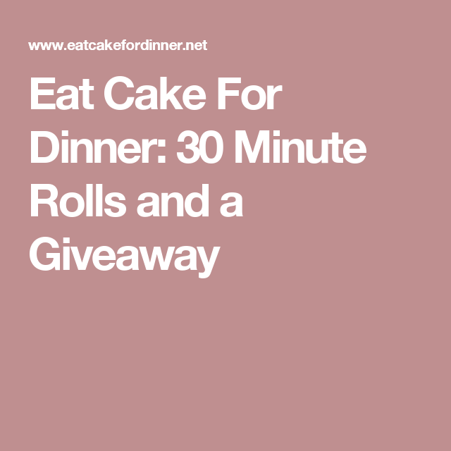 Eat Cake For Dinner: 30 Minute Rolls and a Giveaway