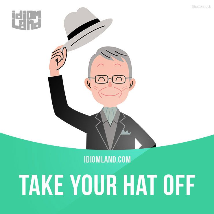 Take Your Hat Off Means To Express Your Admiration And Respect Example I Have To Take My Hat Off To You How Do English Idioms Idioms English Vocabulary
