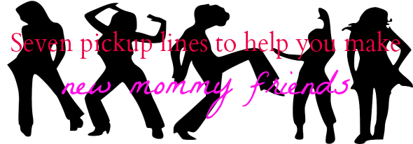 7 pickup lines you can use to make new mommy friends