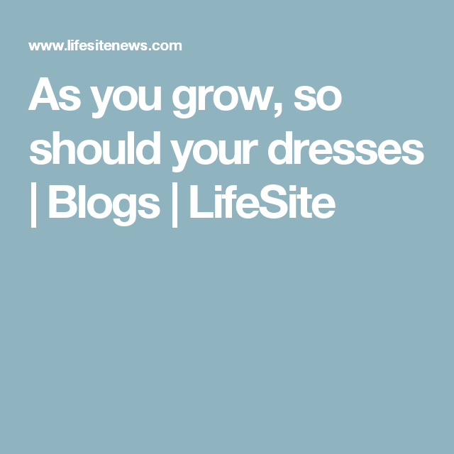 As you grow, so should your dresses | Blogs | LifeSite