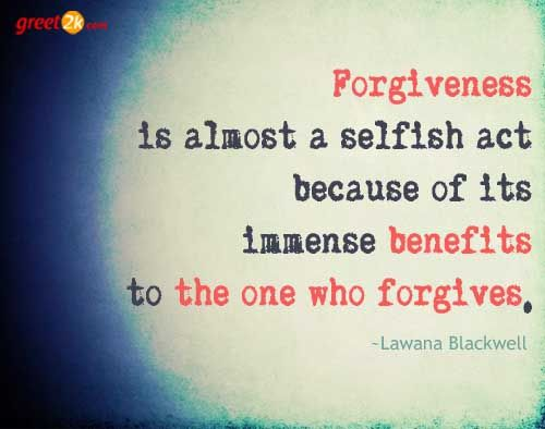 Forgiveness is almost a selfish act because of its immense benefits to the one who forgives. Lawana Blackwell