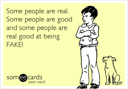 Some people are real. Some people are good and some people are real good at being FAKE!