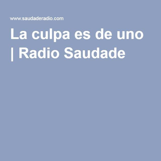 La culpa es de uno | Radio Saudade