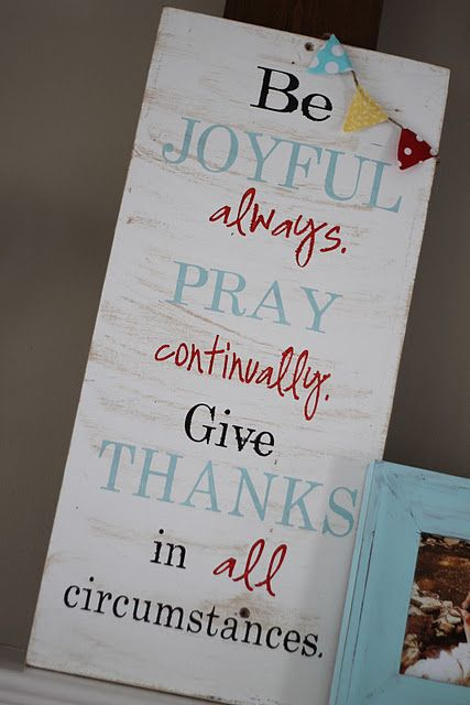 1 Thessalonians 5:16-18 Be joyful always; pray continually; give thanks in all circumstances, for this is God's will for you in Christ Jesus.