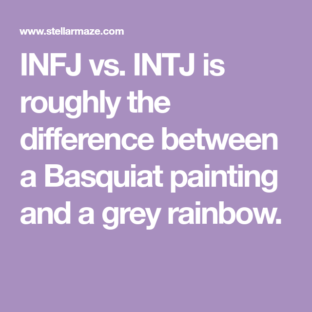 INFJ vs  INTJ is roughly the difference between a Basquiat