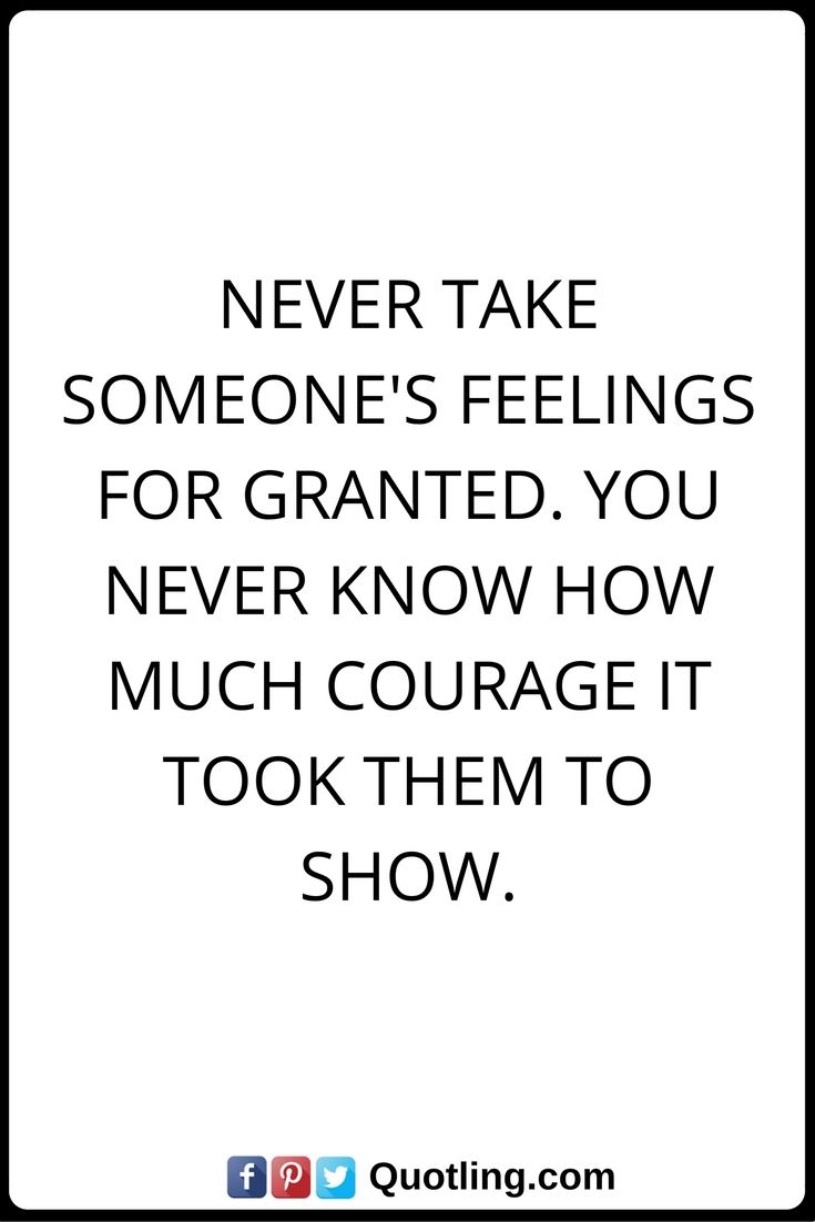 Feelings Quotes Never Take Someones Feelings For Granted You Never