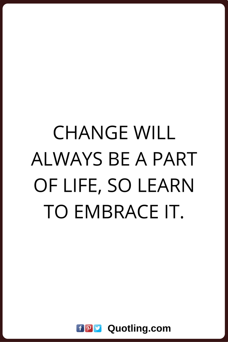 Quotes On Changes In Life Change Quotes Change Will Always Be A Part Of Life So Learn To