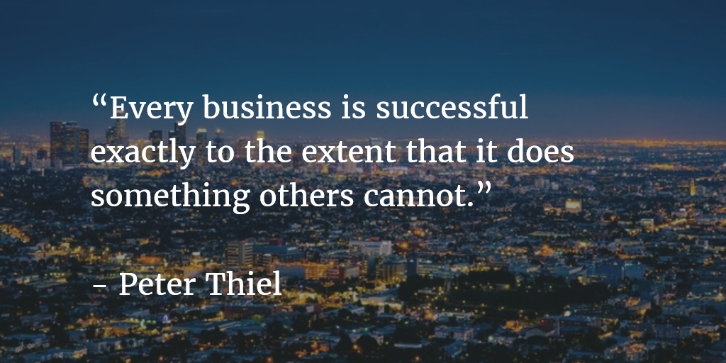 """Every business is successful exactly to the extent that it does something others cannot.""   - Peter Thiel"