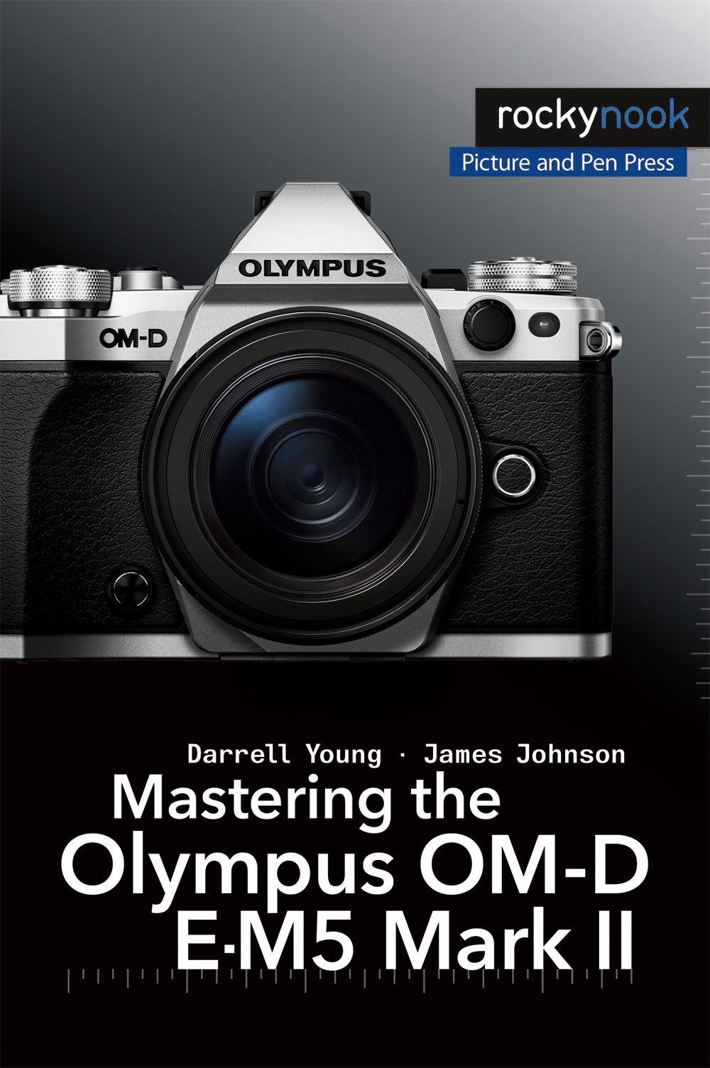 Mastering The Olympus Om D E M5 Mark Ii Photographie 101 Materiel Photo Conseils Sur La Photographie