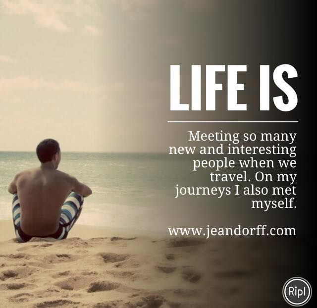 Life is:  Meeting so many new and interesting people when we travel. On my journeys I also met myself.  www.jeandorff.com  #meaningoflife #lifecoach #holisticliving #daretolive #jeandorff
