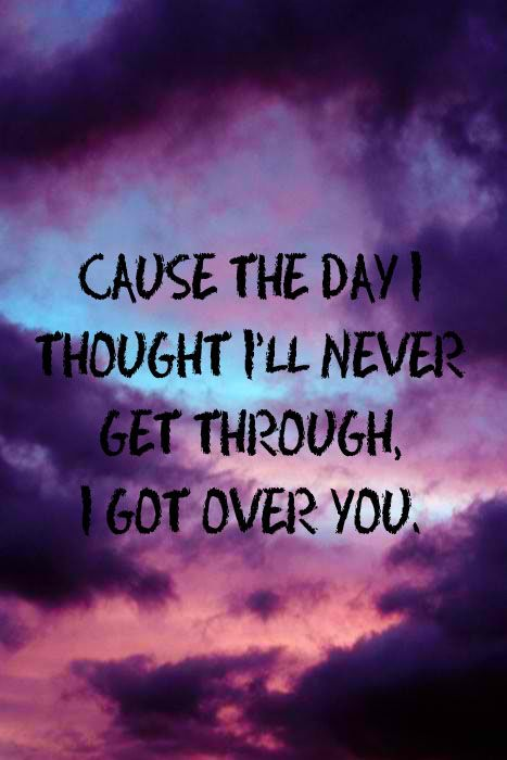 Cause The Day I Thought I D Never Get Through I Got Over You Song Quotes Lyric Quotes Thoughts