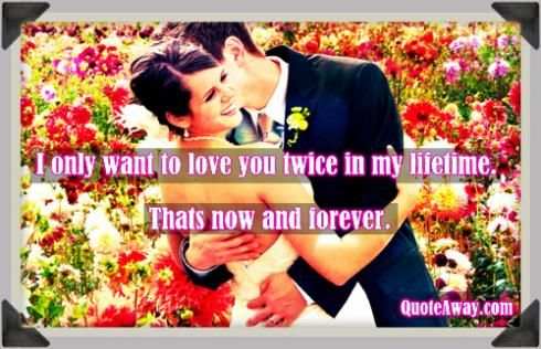 I only want to love you twice in my lifetime. Thats now and forever.