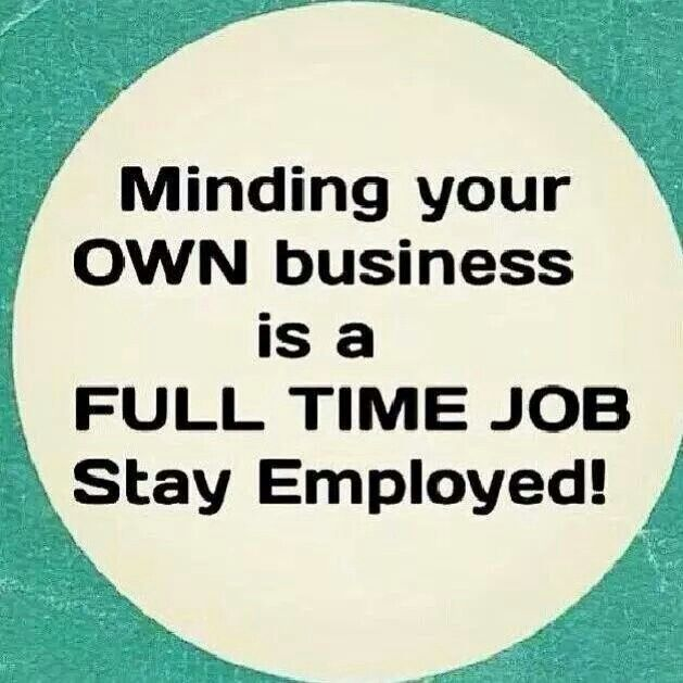 Minding Your Own Business Is A Fulltime Job Stay Employed Business Quotes Funny Mind Your Own Business Quotes Minding Your Own Business