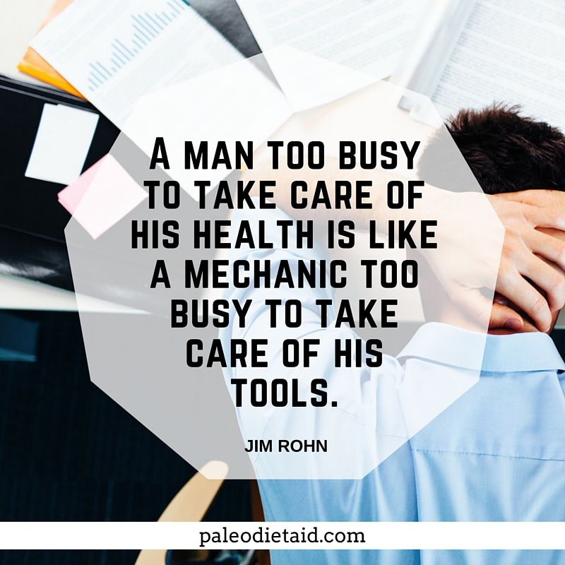 A man too busy to take care of his health is like a