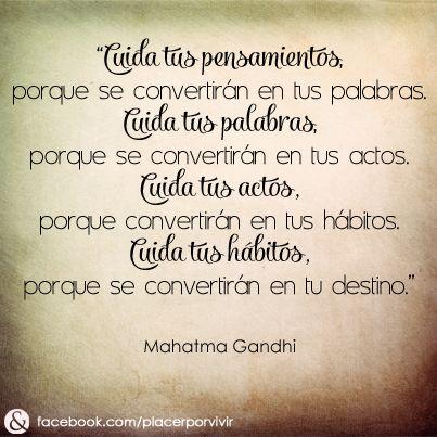 """""""Cuida tus pensamientos, porque se convertirán en tus palabras. Cuida tus palabras, porque se convertirán en tus actos. Cuida tus actos, porque convertirán en tus hábitos. Cuida tus hábitos, porque se convertirán en tu destino."""" Mahatma Gandhi #frase"""