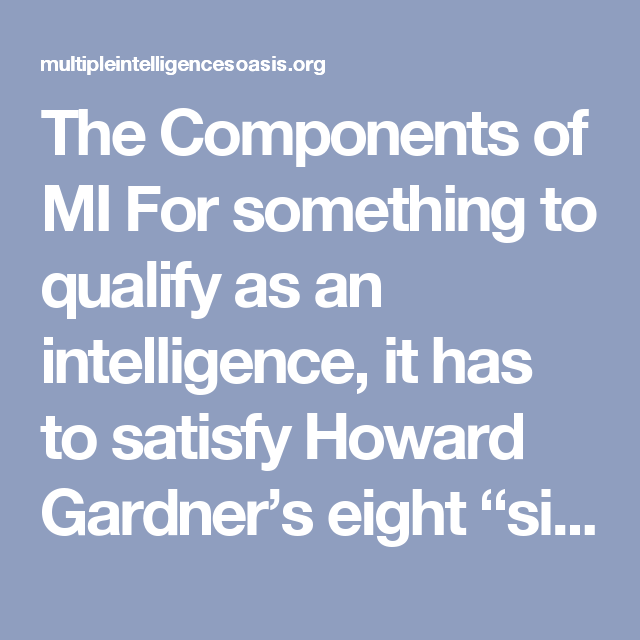 "The Components of MI For something to qualify as an intelligence, it has to satisfy Howard Gardner's eight ""signs"" of intelligence. After extensive research, Gardner identified eight, distinct intelligences. These are what comprise his theory of Multiple Intelligences:"