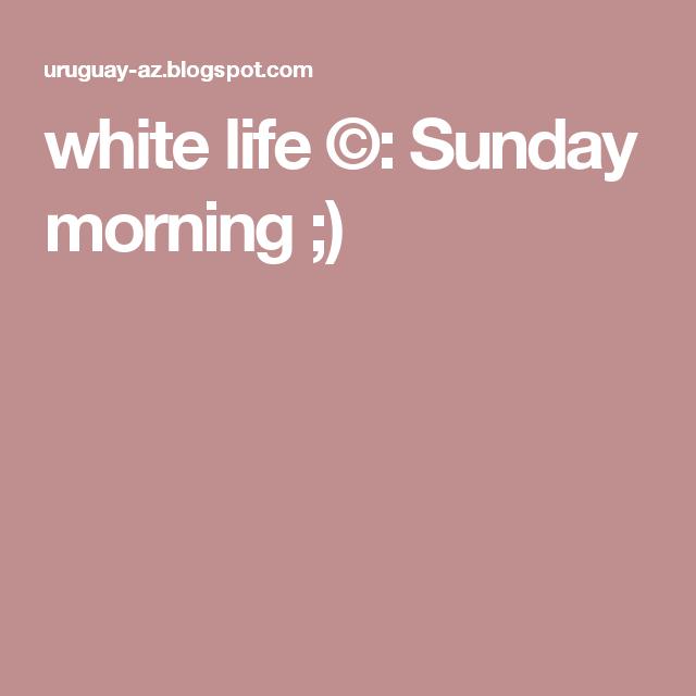 white life ©: Sunday morning ;)