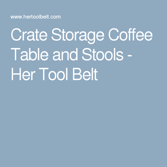 Crate Storage Coffee Table and Stools - Her Tool Belt