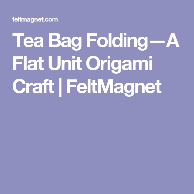 Tea Bag Folding—A Flat Unit Origami Craft | FeltMagnet