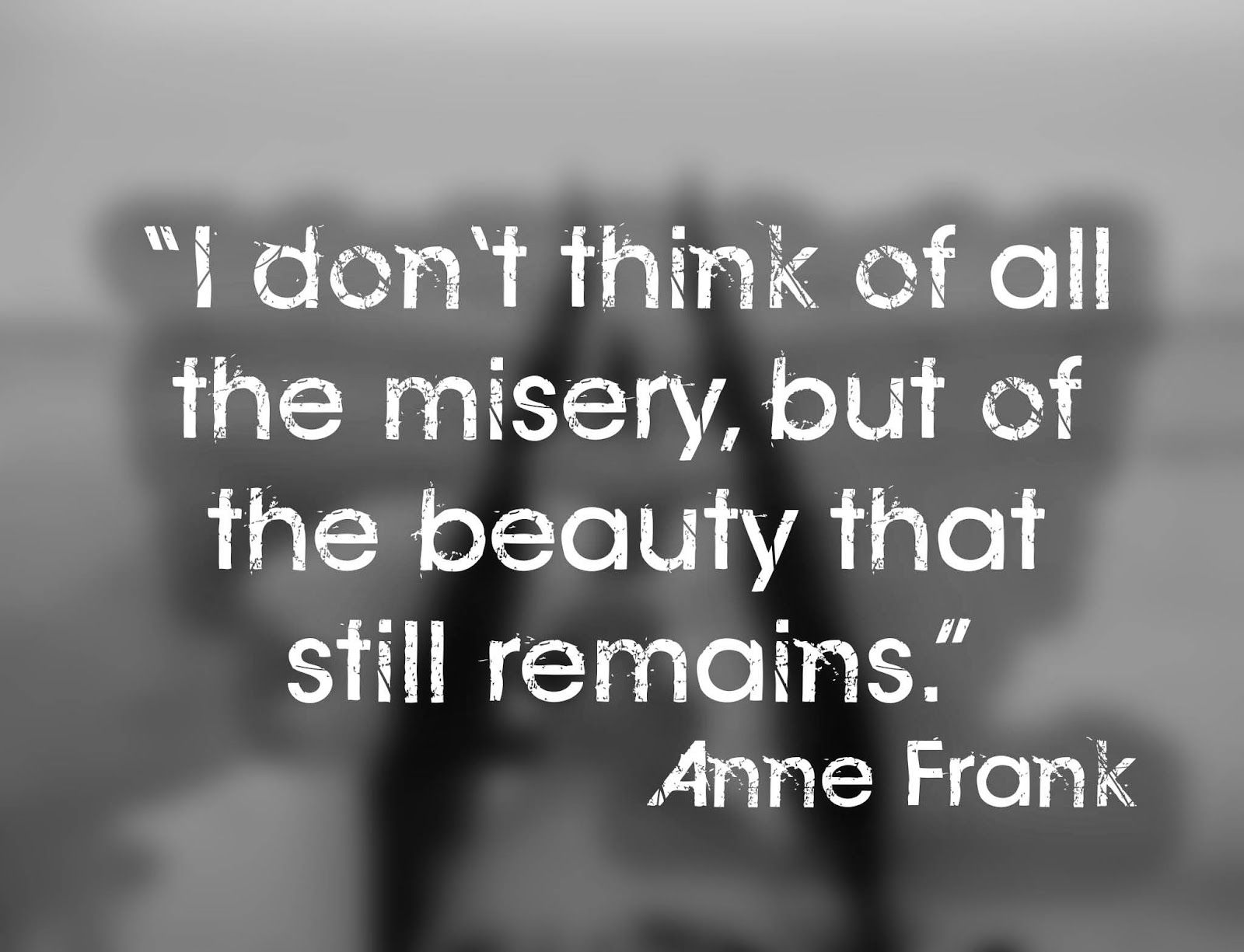 I Don T Think Of All The Misery But Of The Beauty That