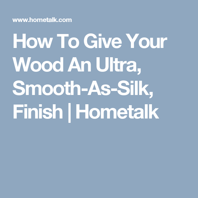 How To Give Your Wood An Ultra, Smooth-As-Silk, Finish   Hometalk