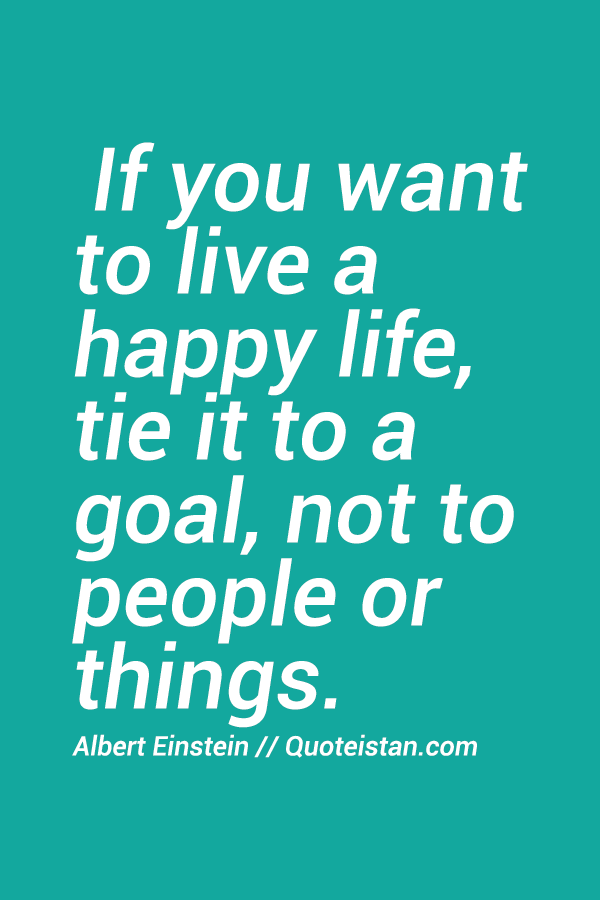 If You Want To Live A Happy Life Tie It To A Goal Not To People