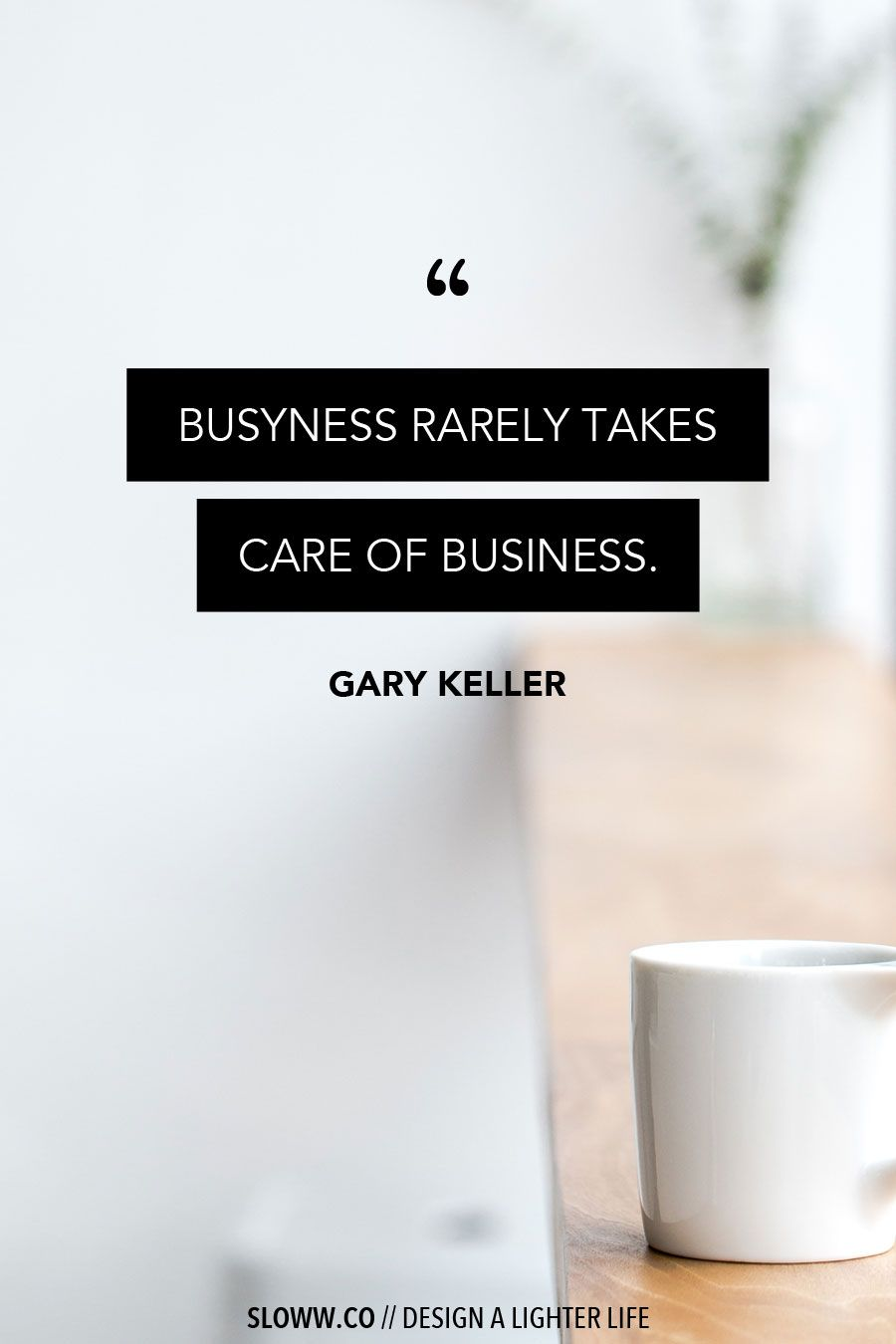 Busyness Rarely Takes Care Of Business Gary Keller Slow Living Simple Living Minimalism Purpose Lifepu Simplicity Quotes Light Of Life Slow Living