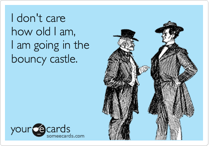 Funny Confession Ecard: I don't care how old I am, I am going in the bouncy castle.