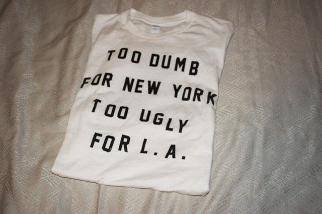 Too Dumb For New York Too Ugly For L.A. t-shirt