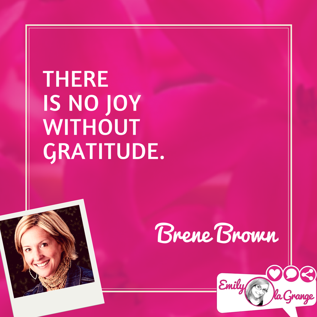There is no joy without gratitude. Brene Brown