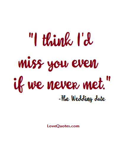 "Love Quotes Com Inspiration I Think I'd Miss You Even If We Never Met."" The Wedding Date"