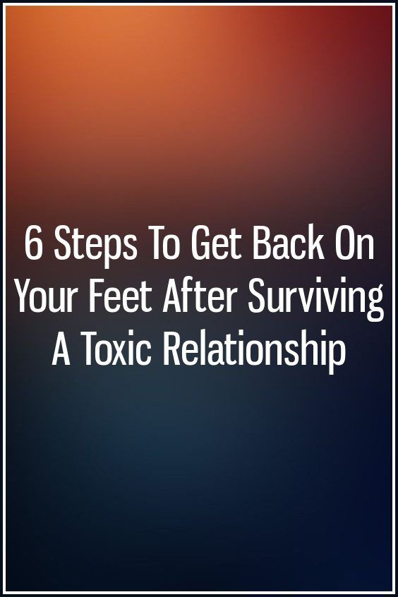 6 Steps To Get Back On Your Feet After Surviving A Toxic Relationship