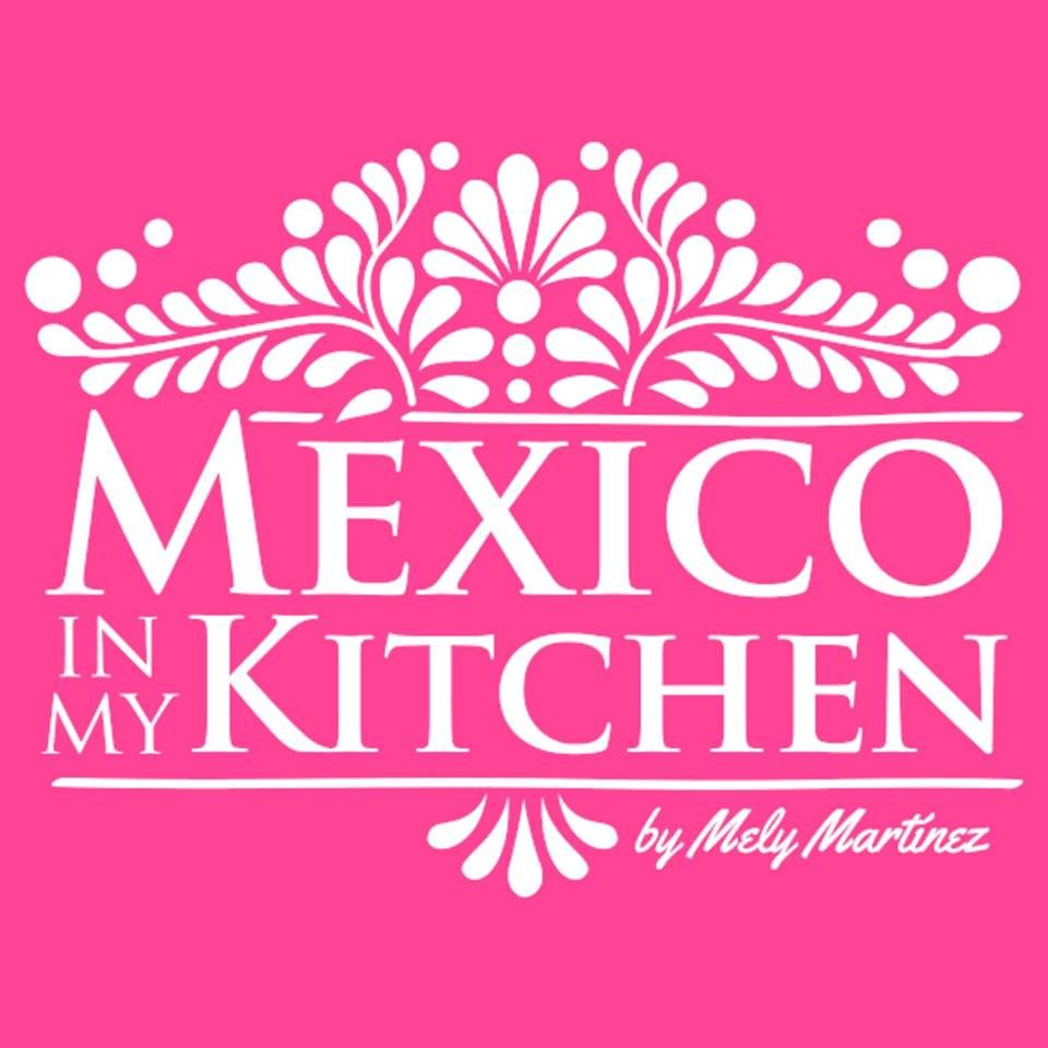 Mexico In My Kitchen Mely Martinez Mexican Food Recipes