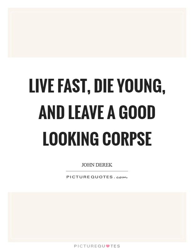 Bildergebnis Für Live Fast Die Young And Leave A Good Looking Corpse How To Look Better Die Young Anger Issues