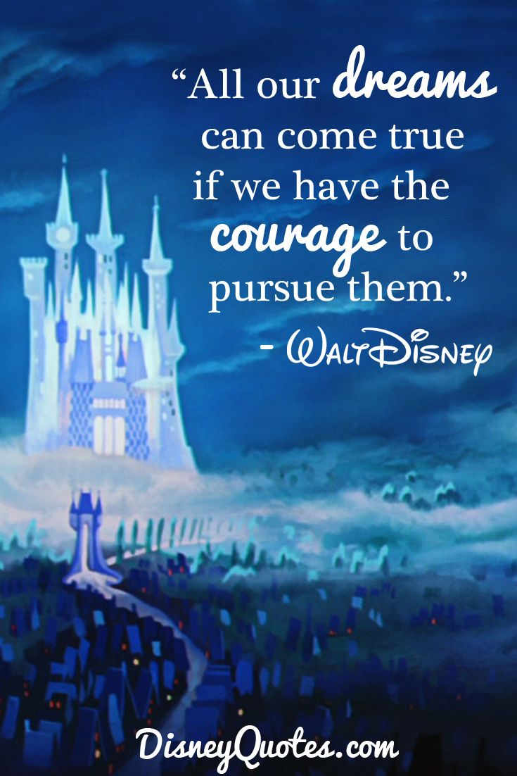"""All our dream can come true if we the courage to pursue them."" – Walt Disney"