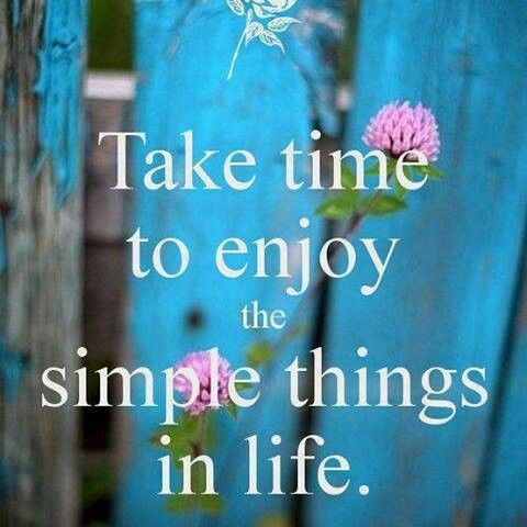 Take time to enjoy the simple things in life.