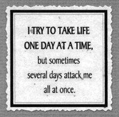 i try to take life one day at a time..but..