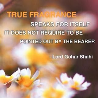 Quote of the Day 'True fragrance speaks for itself. It does not require to be pointed out by the bearer.' - Lord Gohar Shahi