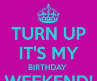 Turn Up Its My Birthday Weekend