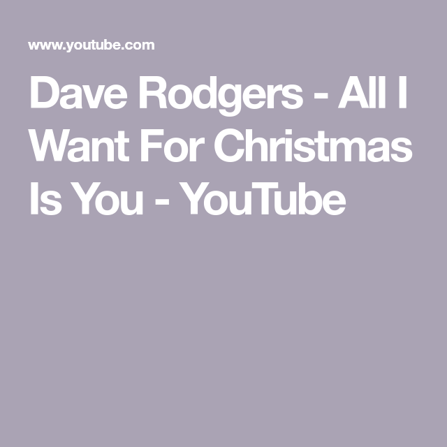 Dave Rodgers All I Want For Christmas Is You Youtube Things I Want All I Want You Youtube