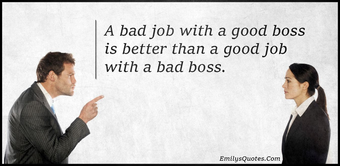 A Bad Job With A Good Boss Is Better Than A Good Job With A Bad Boss Popular Inspirational Quotes At Emilysquotes Bad Boss Quotes Good Job Quotes Bad Boss