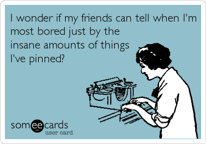 I Wonder If My Friends Can Tell When I M Most Bored Just By The Insane Amounts Of Things I Ve Pinned Ecards Funny Funny Quotes Humor