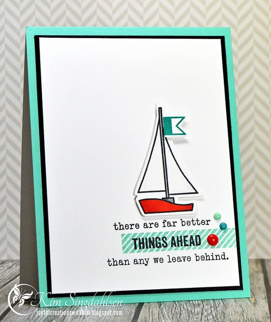 Far Better Things Ahead from Joyful Creations with Kim.  Sailboat is Paper Smooches. Sentiment is Papertrey Ink.