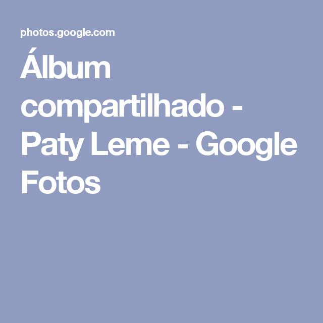 Álbum compartilhado - Paty Leme - Google Fotos